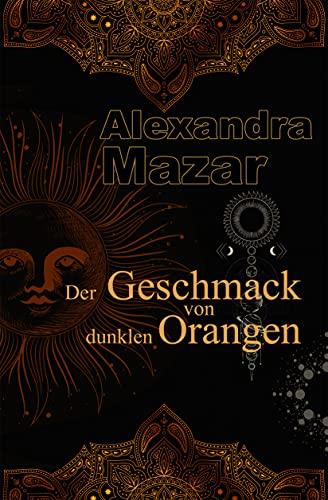 Der Geschmack von dunklen Orangen (Orangenblüten-Saga 2) von [Alexandra Mazar]