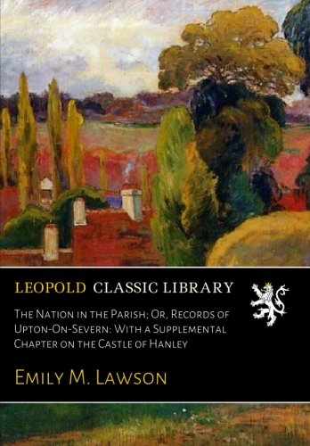 The Nation in the Parish; Or, Records of Upton-On-Severn: With a Supplemental Chapter on the Castle of Hanley