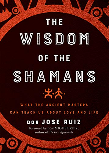 Wisdom of the Shamans: What the Ancient Masters Can Teach Us...