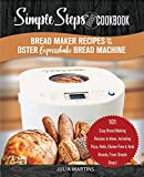 Bread Maker Recipes for the Oster Expressbake Bread Machine: A Simple Steps Brand Cookbook: 101 Easy Bread Making Recipes & Ideas, Including Pizza, ... Breads, From Simple Steps! (bread cookbook)