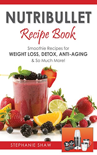 Nutribullet Recipe Book: Smoothie Recipes for Weight-Loss, Detox, Anti-Aging & So Much More! (Recipes for a Healthy Life Book 1)