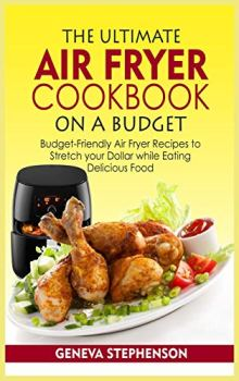 The Ultimate Air Fryer Cookbook on a Budget: Budget-Friendly Air Fryer Recipes to Stretch your Dollar while Eating Delicious Food