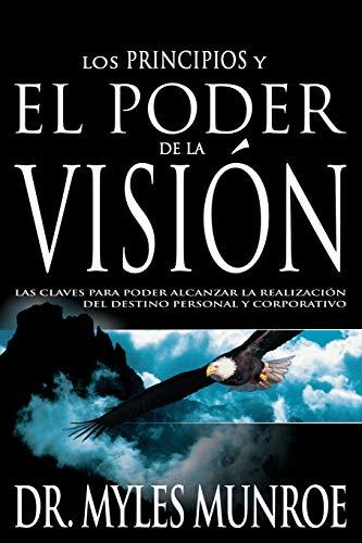 Los Los Principios Y Poder de la Visión: Las Claves Para Poder Alcanzar La Realizacion del Destino