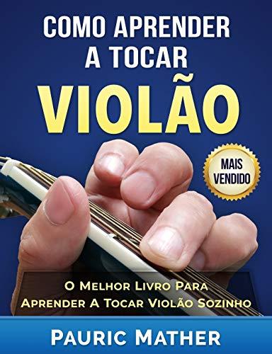 Como Aprender a Tocar Violão: O Melhor Livro Para Aprender a Tocar Violão Sozinho