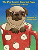 The Pug Lovers Coloring Book: Much loved dogs and puppies coloring book for grown ups (Creative and Unique Coloring Books for Adults) (Volume 6)