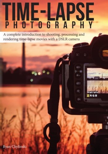 Time-lapse Photography: A Complete Introduction to Shooting, Processing and Rendering Time-lapse...