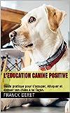 L'EDUCATION CANINE POSITIVE: Guide pratique pour s'occuper, éduquer et dresser son...