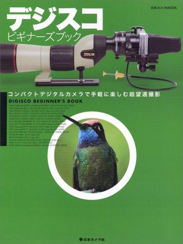 デジスコビギナーズブック―コンパクトデジタルカメラで手軽に楽しむ超望遠撮影 (日本カメラMOOK)