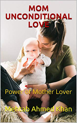 Amazon Com Mom Unconditional Love Power Of Mother Lover Ebook Khan Mehtab Ahmed Kindle Store