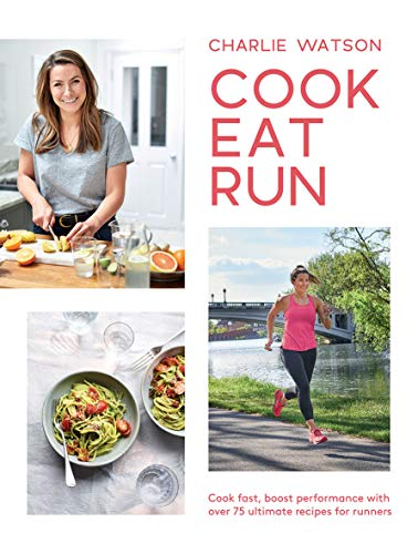 Cook, Eat, Run: Cook Fast, Boost Performance with Over 75 Ultimate Recipes for Runners