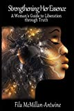 Strengthening Her Essence: A Woman's Guide to Liberation through Truth