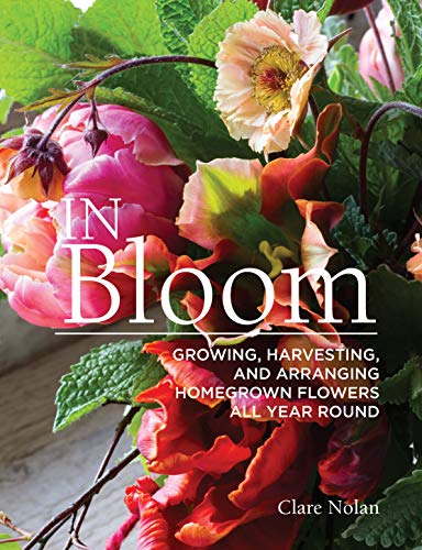 In Bloom: Growing, Harvesting, and Arranging Homegrown Flowers All...