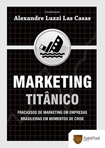 Marketing Titânico. Fracassos de Marketing em Empresas Brasileiras em Momentos de Crise 2009