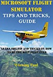 MICROSOFT FLIGHT SIMULATOR TIPS AND TRICKS, GUIDE: Learn The Tip And Tricks On How To Be The Best Pilot Ever (English Edition)