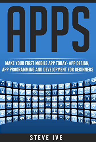Apps: Make Your First Mobile App Today- App Design, App Programming and Development for Beginners (ios, android, smartphone, tablet, apple, samsung, App ... Programming, Mobile App, Tablet App Book 1) 1