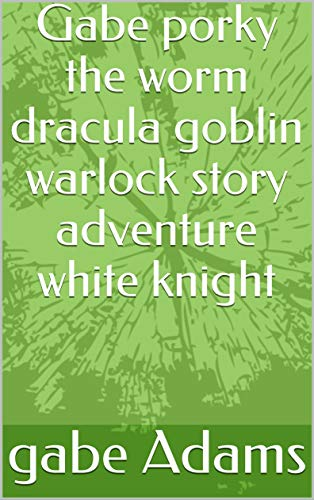 Gabe porky the worm dracula goblin warlock story adventure white knight (English Edition)