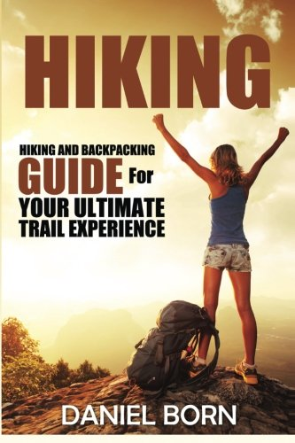 Hiking: Hiking and Backpacking Guide for Your Ultimate Trail Experience (Backpacking, Backpacking for Beginners, Hiking, Hiking for Beginners, Off Grid Living, Camping) (Volume 1)