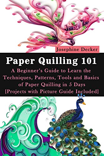 Paper Quilling 101: A Beginner's Guide to Learn the Techniques, Patterns, Tools and Basics of...