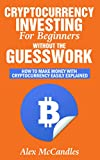 Cryptocurrency Investing For Beginners Without The Guesswork: How To Make Money With Cryptocurrency Easily Explained