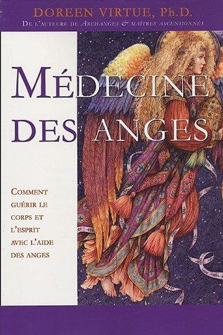 Médecine des anges - Comment guérir le corps et l'esprit avec l'aide des anges