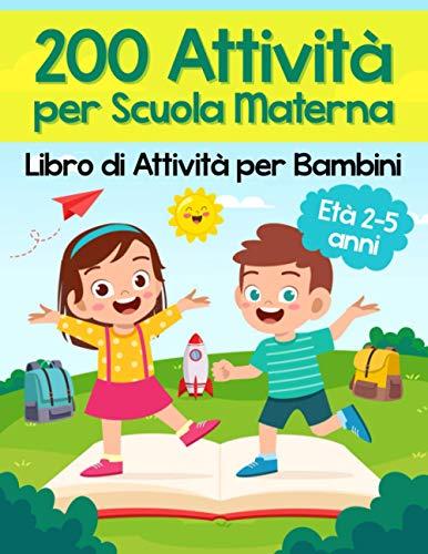 200 Attivit per Scuola Materna - Libro di Attivit per Bambini: Oltre 200 Pagine di Giochi Educativi ed Esercizi per Imparare Divertendosi   Et Prescolare 2-5 anni