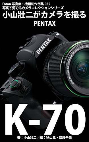 Foton機種別作例集055 写真で愛でるカメラコレクションシリーズ 小山壯二がカメラを撮る PENTAX K-70