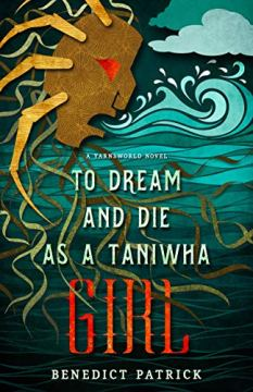 To Dream and Die as a Taniwha Girl (Yarnsworld) by [Benedict Patrick]
