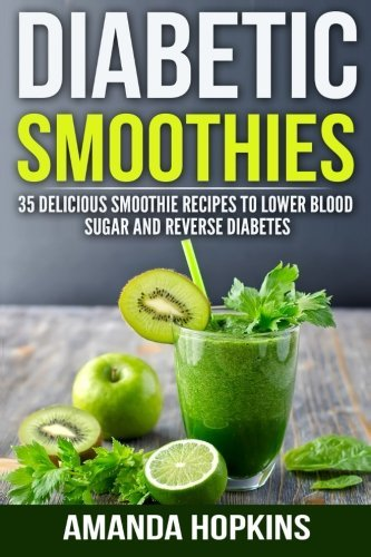 Diabetic Smoothies: 35 Delicious Smoothie Recipes to Lower Blood Sugar and Reverse Diabetes (Diabetic Living) (Volume 3)
