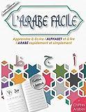 L'Arabe Facile: Apprendre à écrire l'ALPHABET et à lire l'ARABE rapidement et...