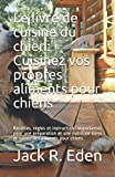 Le livre de cuisine du chien: Cuisinez vos propres aliments pour chiens:...