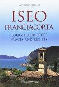 Iseo Franciacorta. Luoghi e ricette-Places and recipes. Ediz. bilingue