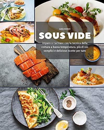 Sous Vide: impara a cucinare con la tecnica della cottura a bassa temperatura. più di 150 semplici e deliziose ricette per tutti