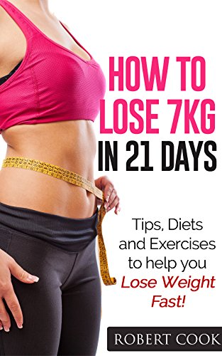 How to lose 7kg in 21 Days!: Tips, Diets and Exercises to help you ...