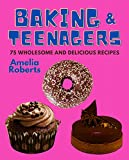 Baking & Teenagers: 75 Wholesome and Delicious Recipes for Teen Chefs: A Cookbook