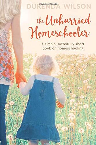 The Unhurried Homeschooler: A Simple, Mercifully Short Book on Homeschooling