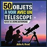 50 Objets à voir avec un télescope: Guide du jeune astronome