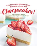 Collection of International, No-Bake & Flavored Cheesecakes!: Easy-to-Follow Collection of Mouth-Watering Cheesecake Recipes