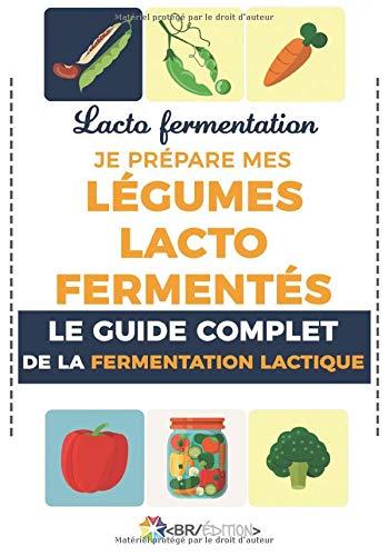 Lacto fermentation : Je prépare mes légumes lacto fermentés: Le guide complet de la fermentation lactique