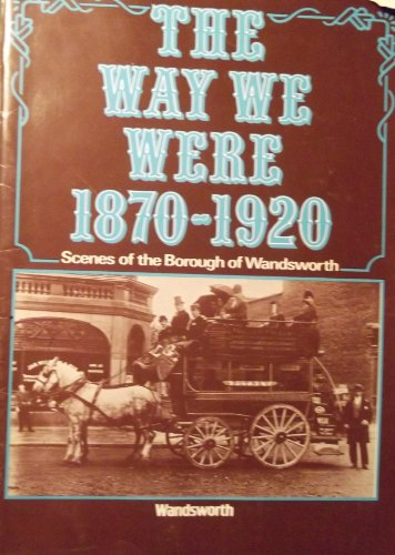 The Way we were, 1870-1920: Scenes of the Borough of Wandsworth : a selection from the Wandsworth Libraries local history collection
