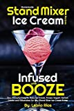 Homemade Stand Mixer Ice Cream Recipes Infused with Booze: Fun, Flavorful Easy to Make Ice Cream, Frozen Yogurt, Sorbet, Gelato and Milkshakes for Any Stand Mixer Ice Cream Maker (Boozy Ice Cream)