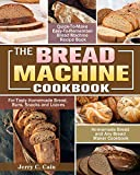 The Bread Machine Cookbook: Quick-To-Make Easy-To-Remember Bread Machine Recipe Book for Tasty Homemade Bread, Buns, Snacks and Loaves. (Homemade Bread and Any Bread Maker Cookbook)