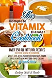 Complete Vitamix Blender Cookbook: Over 350 All-Natural Recipes for Total Health Rejuvenation, Weight Loss, Detox, Superfood Smoothies, Spice Blends, Homemade Skin & Hair Creams & Much More