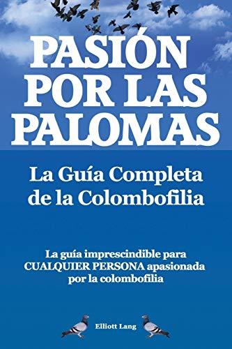 Pasion Por Las Palomas. La Guia Completa de La Colombofilia/ La Guia Imprescindible Para Cualquier P