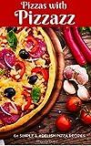 Pizzas with Pizzazz: 60 Simple & #Delish Pizza Recipes (60 Super Recipes Book 23)