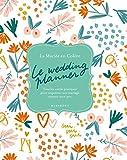 Le wedding planner: Tous les outils pratiques pour organiser son mariage comme un.e pro