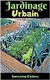 Jardinage Urbain: Guide de Potager Urbain pour avoir un Jardin sur votre Balcon,...