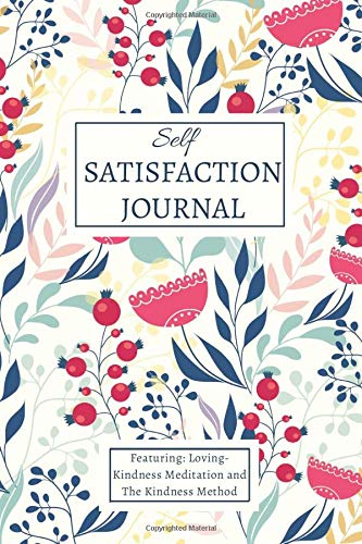 Self-Satisfaction Journal Featuring: Loving- Kindness Meditation and The Kindness Method: A Journal to build Positive Emotions, A Journal with Prompts to Find Happiness and Self-Satisfaction.