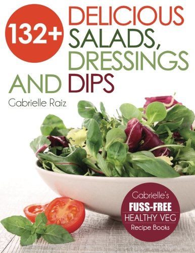 132+ Delicious Salads, Dressings And Dips: (Gabrielle's FUSS-FREE Healthy Veg Recipes) 1