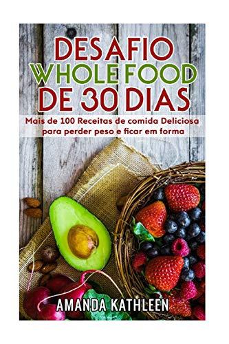 Desafio Whole Food de 30 Dias: Mais de 100 Receitas de Comida Deliciosa Para Perder Peso E Ficar Em Forma