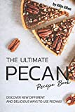 The Ultimate Pecan Recipe Book: Discover New Different and Delicious Ways to Use Pecans!